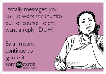 I totally messaged you just to work my thumbs out, of course I didnt want a reply....DUH!  By all means continue to ignore it