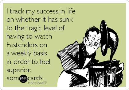 I track my success in life on whether it has sunk to the tragic level of having to watch Eastenders on a weekly basis in order to feel superior.