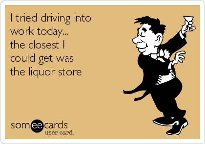 I tried driving into work today... the closest I could get was the liquor store
