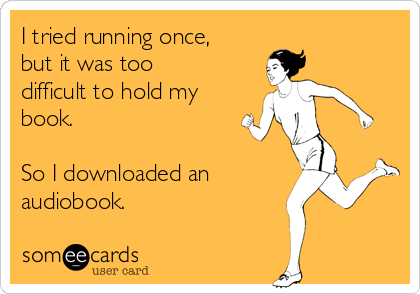 I tried running once, but it was too difficult to hold my book.   So I downloaded an  audiobook.
