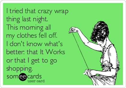 I tried that crazy wrap thing last night. This morning all my clothes fell off.  I don't know what's better: that It Works  or that I get to go shopping.