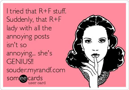I tried that R+F stuff.  Suddenly, that R+F lady with all the annoying posts isn't so annoying... she's GENIUS!! souder.myrandf.com