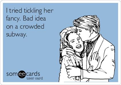 I tried tickling her fancy. Bad idea on a crowded subway.