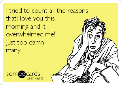 I tried to count all the reasons thatI love you this morning and it overwhelmed me!  Just too damn many!