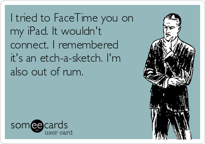 I tried to FaceTime you on my iPad. It wouldn't connect. I remembered it's an etch-a-sketch. I'm also out of rum.