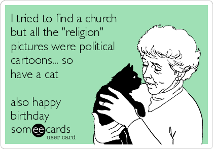 """I tried to find a church but all the """"religion"""" pictures were political cartoons... so have a cat  also happy birthday"""
