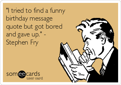 """I tried to find a funny birthday message quote but got bored and gave up."" - Stephen Fry"
