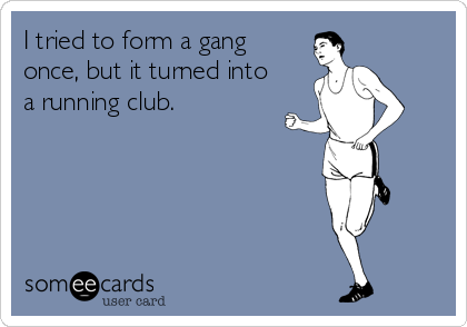 I tried to form a gang once, but it turned into a running club.