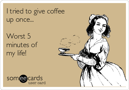 I tried to give coffee  up once...  Worst 5 minutes of  my life!