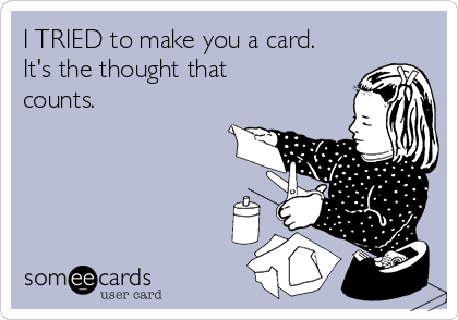 I TRIED to make you a card. It's the thought that counts.