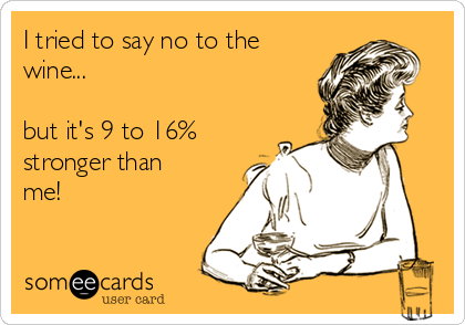 I tried to say no to the wine...  but it's 9 to 16% stronger than me!