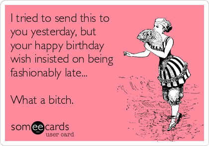 I tried to send this to you yesterday, but your happy birthday wish insisted on being  fashionably late...  What a bitch.
