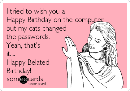 I tried to wish you a Happy Birthday on the computer but my cats changed the passwords. Yeah, that's it.... Happy Belated Birthday!