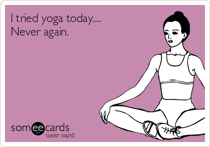 I tried yoga today.... Never again.
