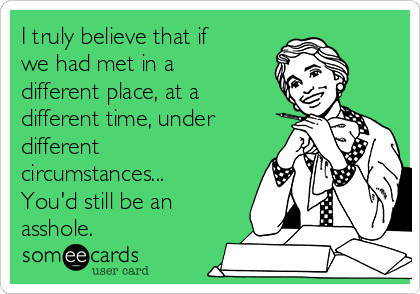 I truly believe that if we had met in a different place, at a different time, under different circumstances...  You'd still be an asshole.