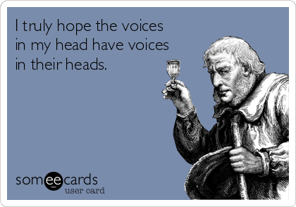 I truly hope the voices in my head have voices in their heads.