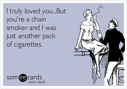 I truly loved you...But  you're a chain smoker and I was just another pack of cigarettes.