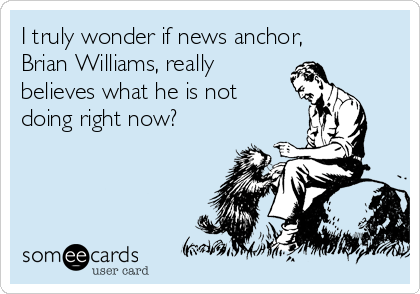 I truly wonder if news anchor, Brian Williams, really believes what he is not doing right now?