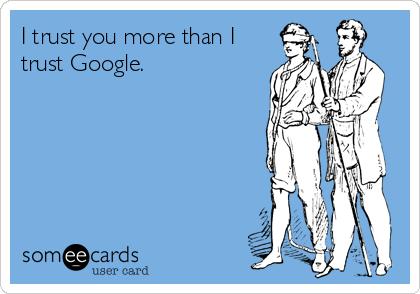 I trust you more than I trust Google.