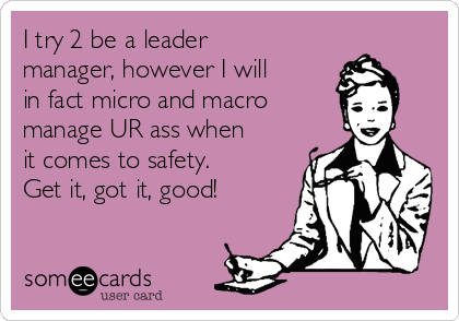 I try 2 be a leader manager, however I will in fact micro and macro  manage UR ass when it comes to safety.  Get it, got it, good!