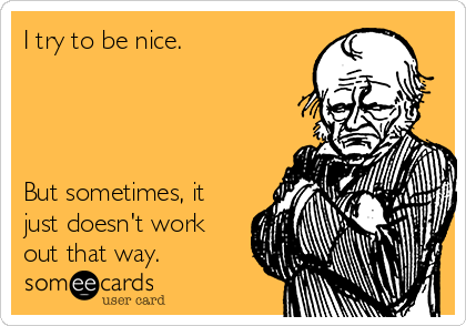 I try to be nice.     But sometimes, it just doesn't work out that way.