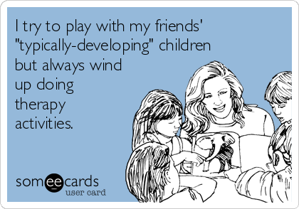 """I try to play with my friends' """"typically-developing"""" children but always wind up doing therapy activities."""