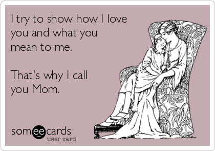 I try to show how I love you and what you mean to me.  That's why I call you Mom.