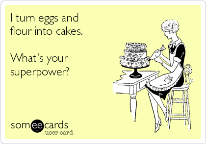 I turn eggs and  flour into cakes.  What's your  superpower?