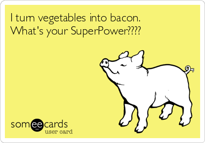 I turn vegetables into bacon. What's your SuperPower????