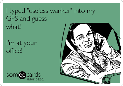 "I typed ""useless wanker"" into my GPS and guess what!   I'm at your office!"