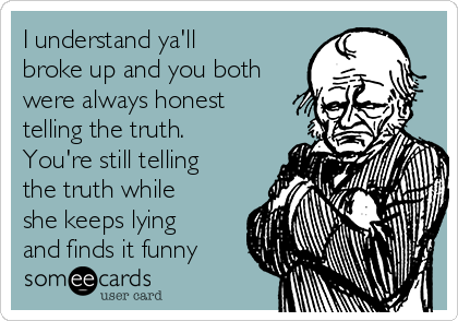 I understand ya'll broke up and you both were always honest telling the truth. You're still telling the truth while she keeps lying and finds it funny