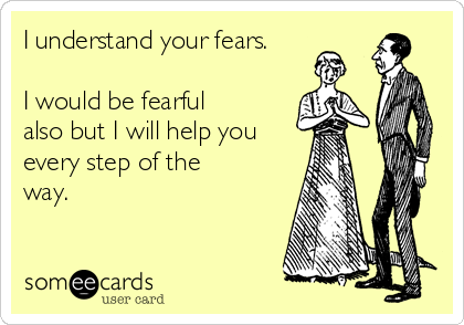 I understand your fears.  I would be fearful also but I will help you every step of the way.