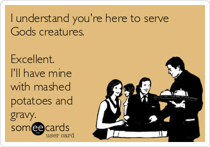 I understand you're here to serve Gods creatures.  Excellent. I'll have mine with mashed potatoes and gravy.