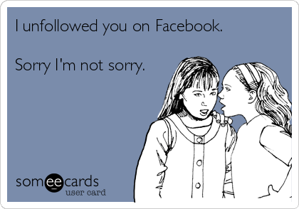 I unfollowed you on Facebook.   Sorry I'm not sorry.