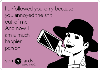 I unfollowed you only because you annoyed the shit out of me. And now I am a much happier person.