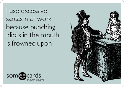 I use excessive sarcasm at work because punching idiots in the mouth is frowned upon