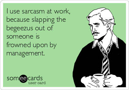 I use sarcasm at work, because slapping the     begeezus out of someone is frowned upon by management.