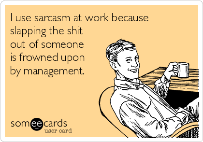 I use sarcasm at work because slapping the shit  out of someone is frowned upon by management.