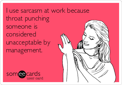 I use sarcasm at work because throat punching someone is considered unacceptable by management.