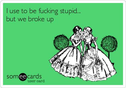 I use to be fucking stupid...  but we broke up