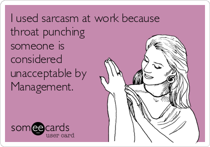 I used sarcasm at work because throat punching someone is considered unacceptable by Management.