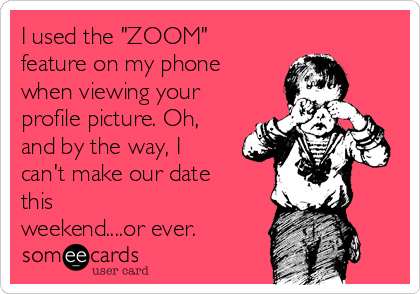 "I used the ""ZOOM"" feature on my phone when viewing your profile picture. Oh, and by the way, I can't make our date this  weekend....or ever."