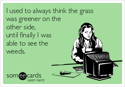 I used to always think the grass was greener on the other side, until finally I was able to see the weeds.