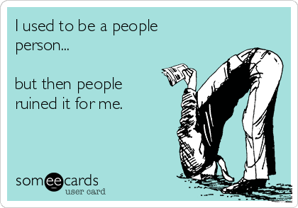 I used to be a people person...  but then people ruined it for me.