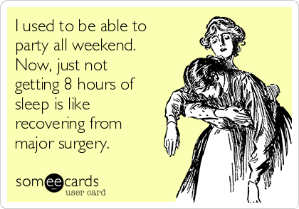 I used to be able to party all weekend.  Now, just not getting 8 hours of sleep is like recovering from major surgery.