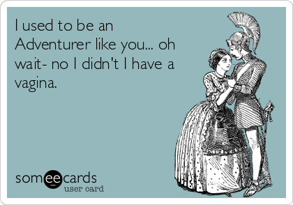 I used to be an Adventurer like you... oh wait- no I didn't I have a vagina.
