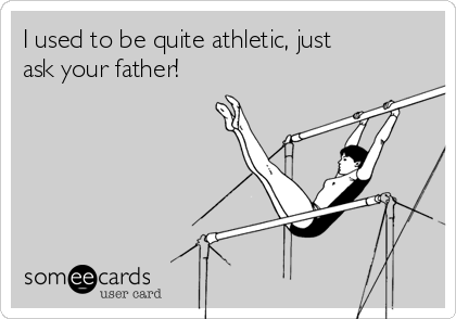 I used to be quite athletic, just ask your father!