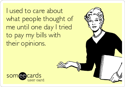 I used to care about what people thought of me until one day I tried to pay my bills with their opinions.