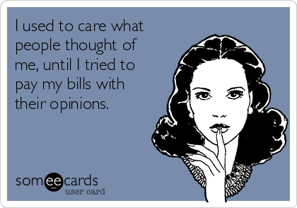 I used to care what people thought of me, until I tried to pay my bills with their opinions.