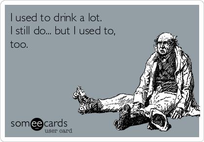 I used to drink a lot. I still do... but I used to, too.